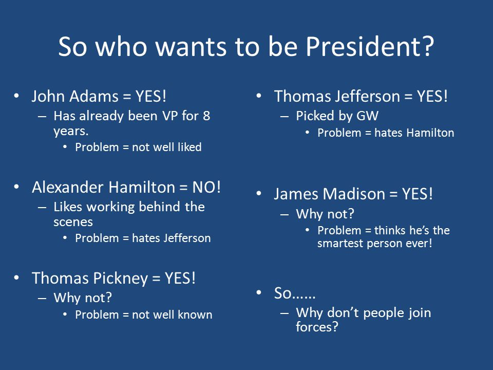 So who wants to be President. John Adams = YES. – Has already been VP for 8 years.