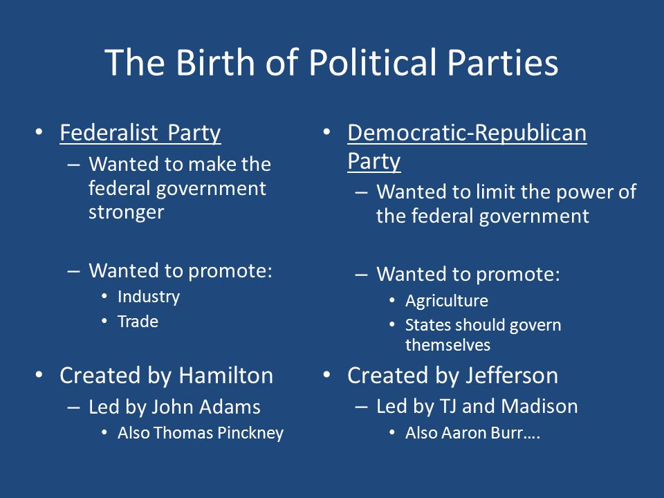 The Birth of Political Parties Federalist Party – Wanted to make the federal government stronger – Wanted to promote: Industry Trade Created by Hamilton – Led by John Adams Also Thomas Pinckney Democratic-Republican Party – Wanted to limit the power of the federal government – Wanted to promote: Agriculture States should govern themselves Created by Jefferson – Led by TJ and Madison Also Aaron Burr….