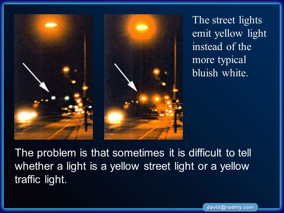 The street lights emit yellow light instead of the more typical bluish white. The problem is that sometimes it is difficult to tell whether a light is