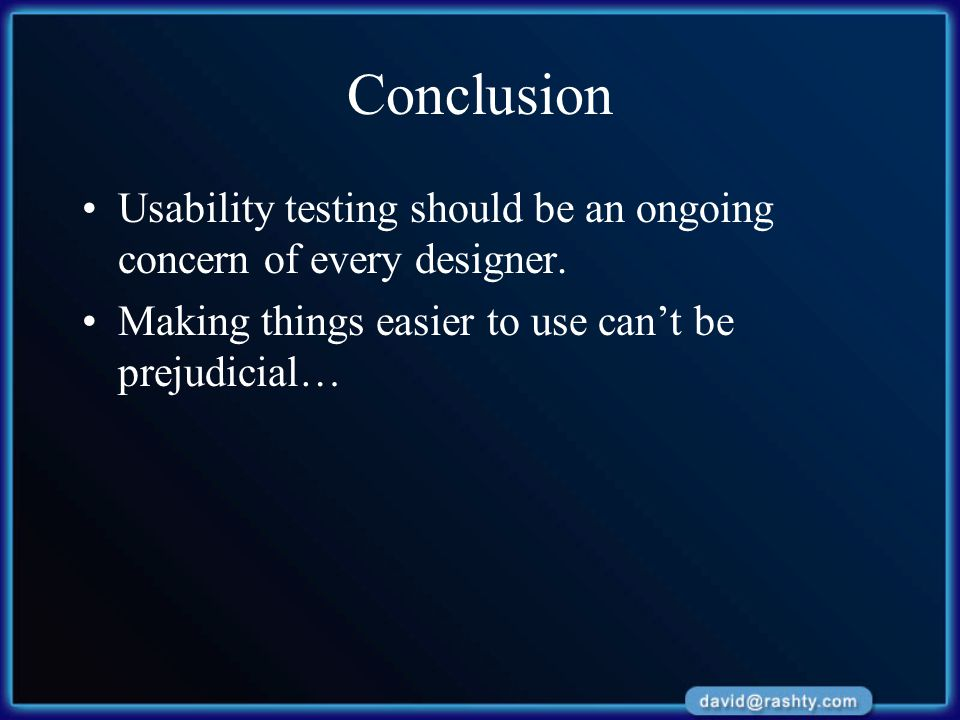 Conclusion Usability testing should be an ongoing concern of every designer. Making things easier to use can't be prejudicial…