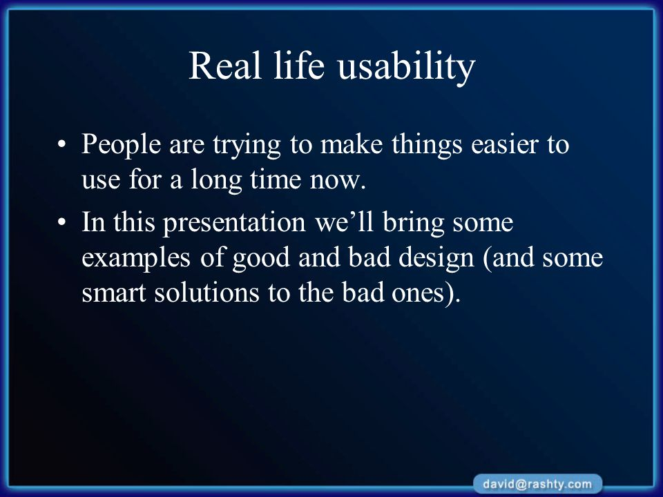 Real life usability People are trying to make things easier to use for a long time now. In this presentation we'll bring some examples of good and bad