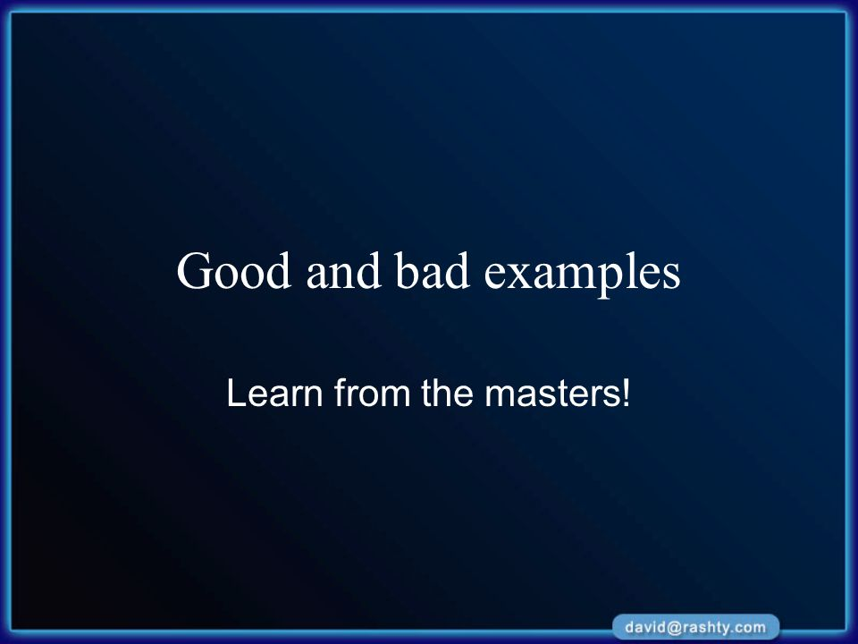 Good and bad examples Learn from the masters!