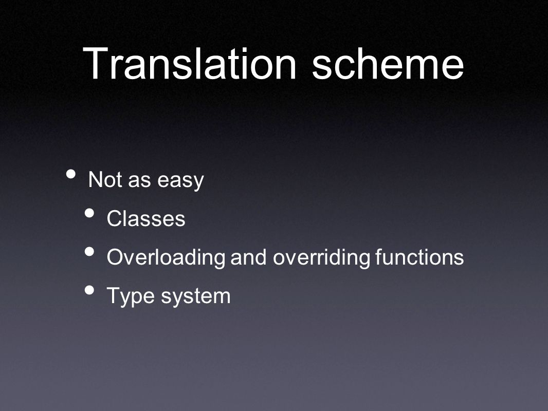 Translation scheme Not as easy Classes Overloading and overriding functions Type system