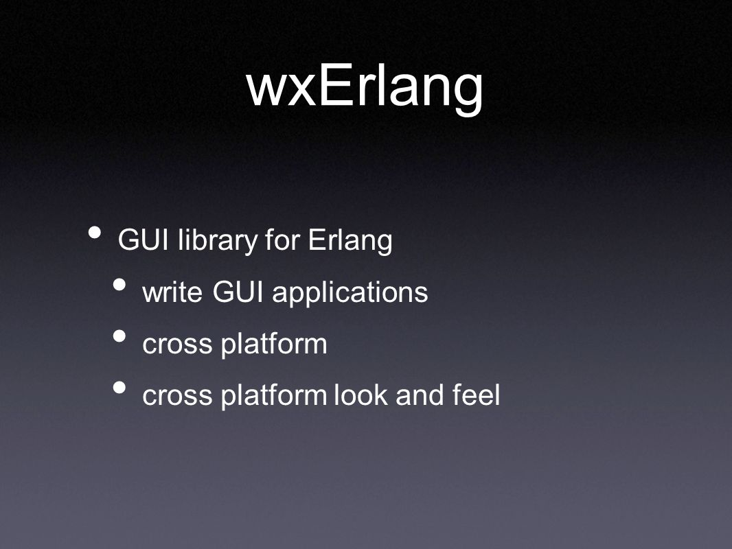 wxErlang GUI library for Erlang write GUI applications cross platform cross platform look and feel