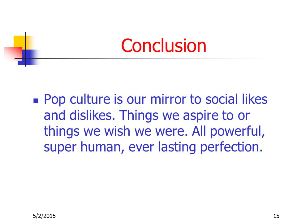 5/2/201515 Conclusion Pop culture is our mirror to social likes and dislikes.