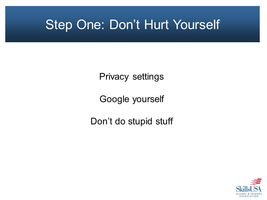 Privacy settings Google yourself Don't do stupid stuff Step One: Don't Hurt Yourself
