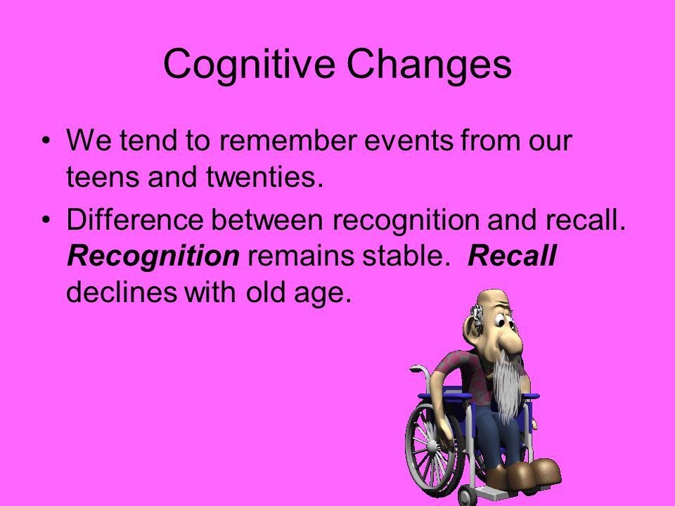 Cognitive Changes We tend to remember events from our teens and twenties.