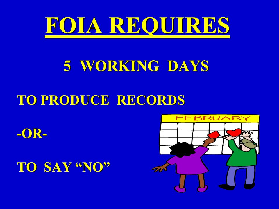 FOIA REQUIRES 5WORKING DAYS TO PRODUCE RECORDS -OR- TO SAY NO