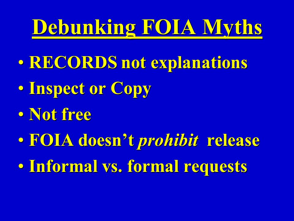 Debunking FOIA Myths RECORDS not explanationsRECORDS not explanations Inspect or CopyInspect or Copy Not freeNot free FOIA doesn't prohibit releaseFOIA doesn't prohibit release Informal vs.