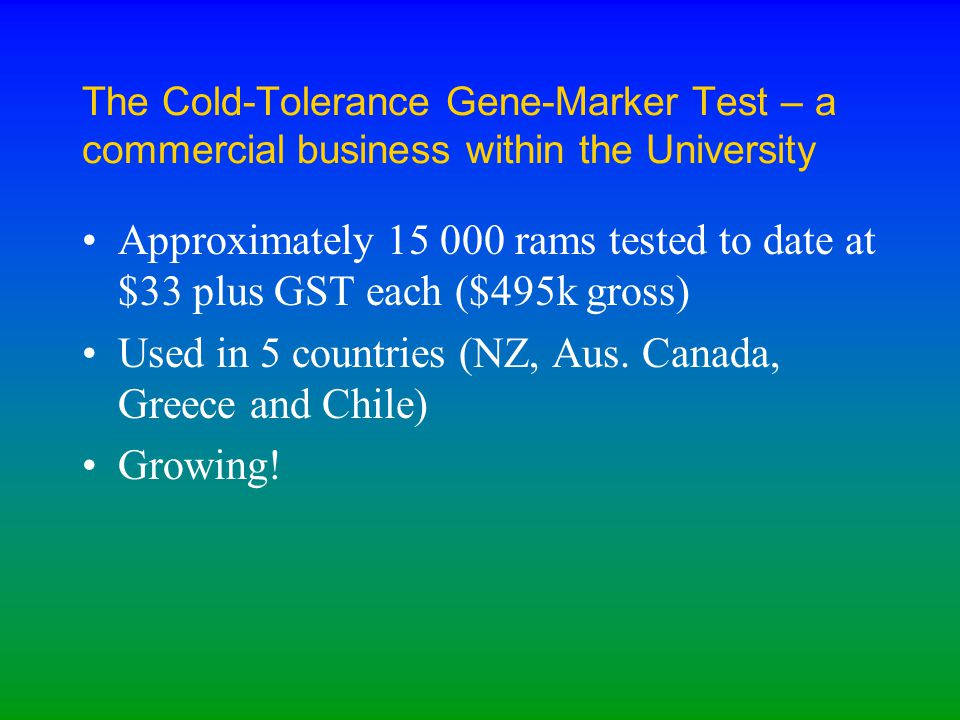 The Cold-Tolerance Gene-Marker Test – a commercial business within the University Approximately 15 000 rams tested to date at $33 plus GST each ($495k