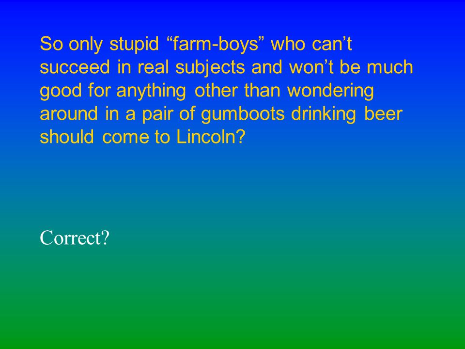 """So only stupid """"farm-boys"""" who can't succeed in real subjects and won't be much good for anything other than wondering around in a pair of gumboots dr"""