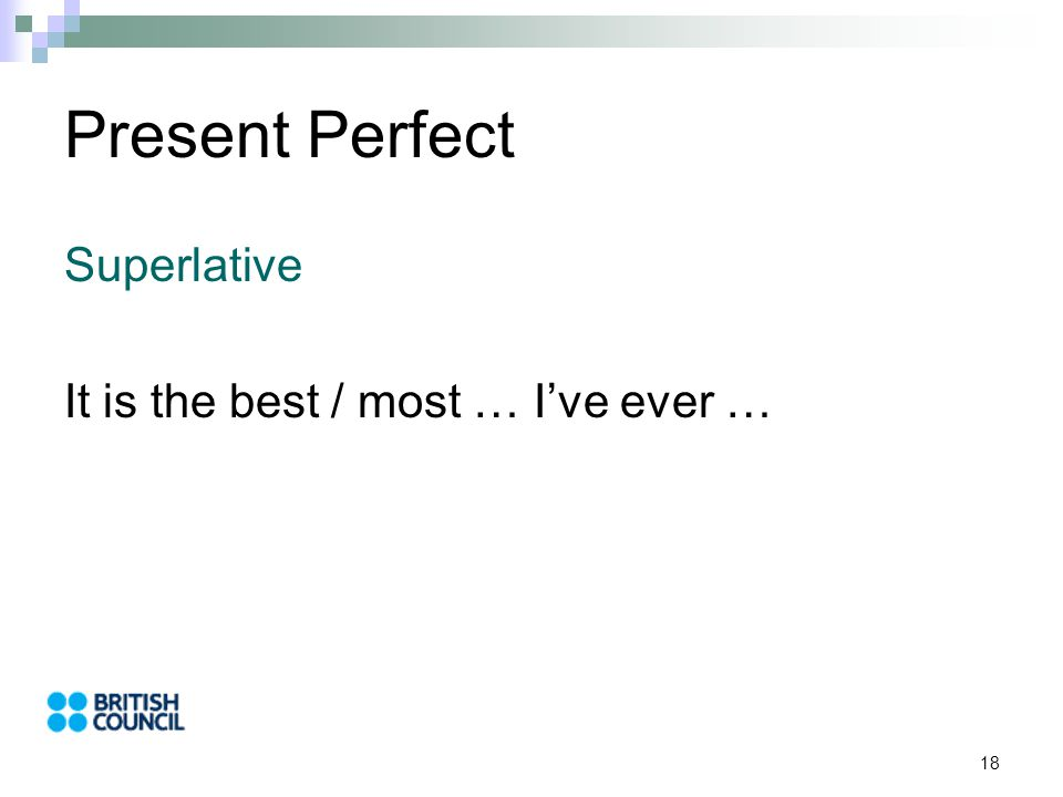 18 Present Perfect Superlative It is the best / most … I've ever …
