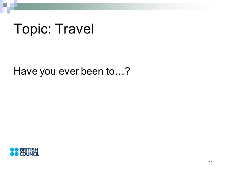 20 Topic: Travel Have you ever been to…?