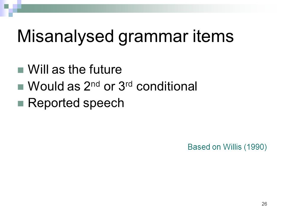 26 Misanalysed grammar items Will as the future Would as 2 nd or 3 rd conditional Reported speech Based on Willis (1990)