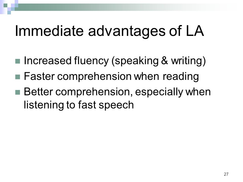 27 Immediate advantages of LA Increased fluency (speaking & writing) Faster comprehension when reading Better comprehension, especially when listening to fast speech