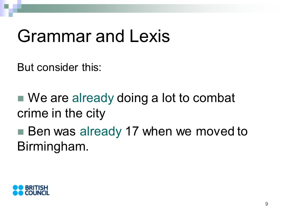 9 Grammar and Lexis But consider this: We are already doing a lot to combat crime in the city Ben was already 17 when we moved to Birmingham.