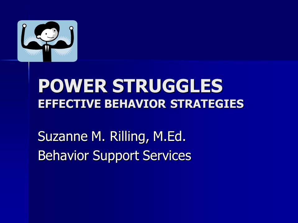 POWER STRUGGLES EFFECTIVE BEHAVIOR STRATEGIES Suzanne M. Rilling, M.Ed. Behavior Support Services