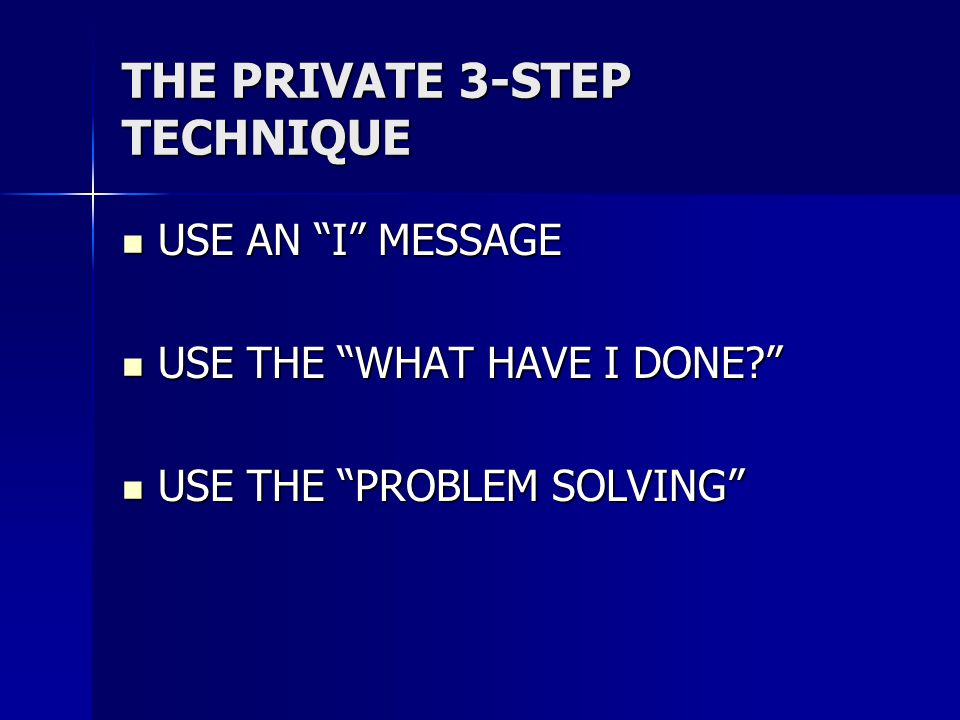 THE PRIVATE 3-STEP TECHNIQUE USE AN I MESSAGE USE AN I MESSAGE USE THE WHAT HAVE I DONE USE THE WHAT HAVE I DONE USE THE PROBLEM SOLVING USE THE PROBLEM SOLVING