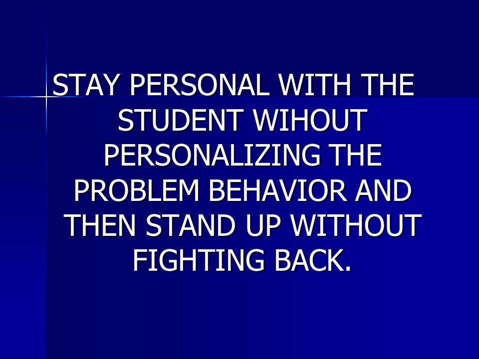 STAY PERSONAL WITH THE STUDENT WIHOUT PERSONALIZING THE PROBLEM BEHAVIOR AND THEN STAND UP WITHOUT FIGHTING BACK.