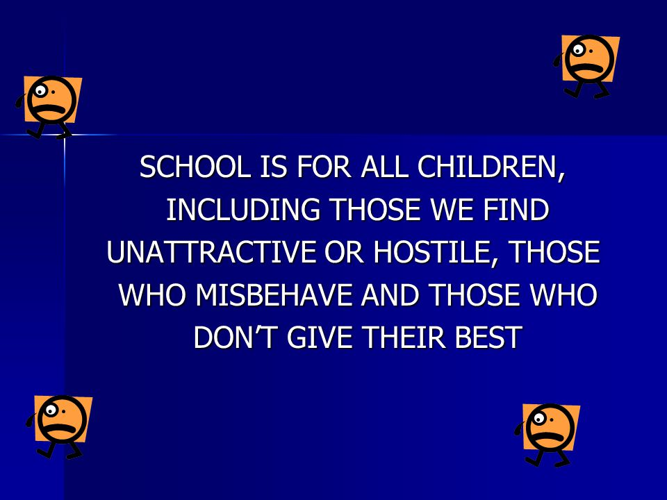 SCHOOL IS FOR ALL CHILDREN, INCLUDING THOSE WE FIND INCLUDING THOSE WE FIND UNATTRACTIVE OR HOSTILE, THOSE WHO MISBEHAVE AND THOSE WHO WHO MISBEHAVE A
