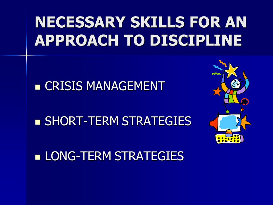 NECESSARY SKILLS FOR AN APPROACH TO DISCIPLINE CRISIS MANAGEMENT CRISIS MANAGEMENT SHORT-TERM STRATEGIES SHORT-TERM STRATEGIES LONG-TERM STRATEGIES LONG-TERM STRATEGIES