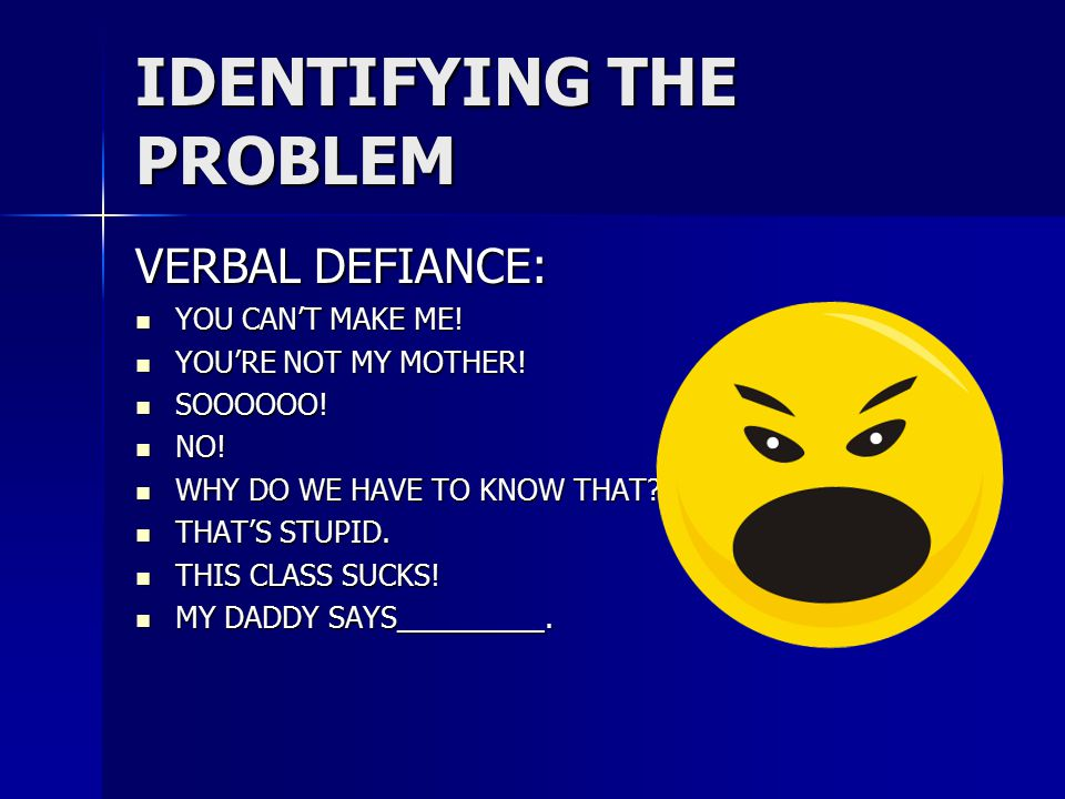 IDENTIFYING THE PROBLEM VERBAL DEFIANCE: YOU CAN'T MAKE ME.