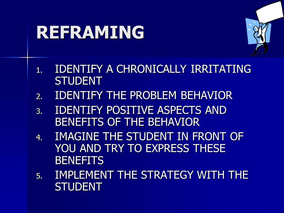 REFRAMING 1. IDENTIFY A CHRONICALLY IRRITATING STUDENT 2.