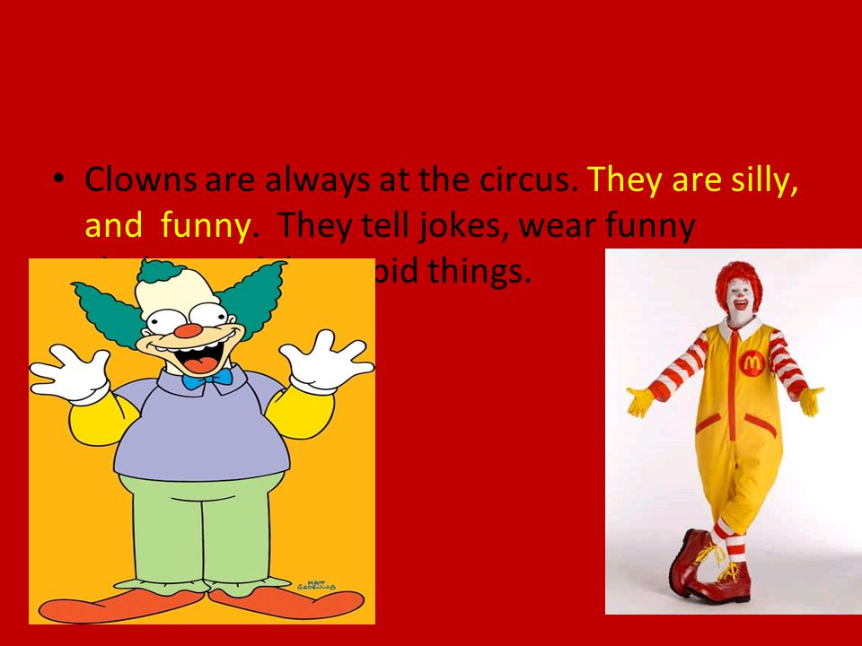 Clowns are always at the circus. They are silly, and funny.