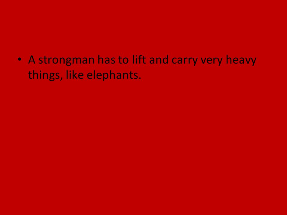 A strongman has to lift and carry very heavy things, like elephants.