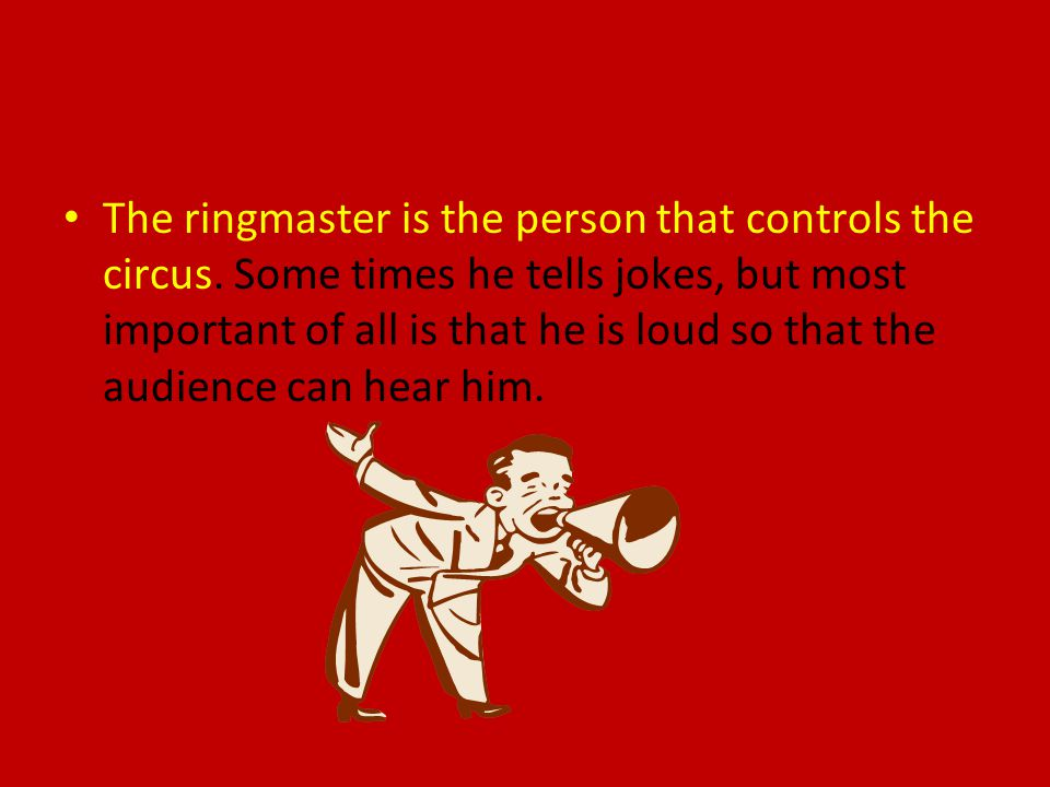 The ringmaster is the person that controls the circus.