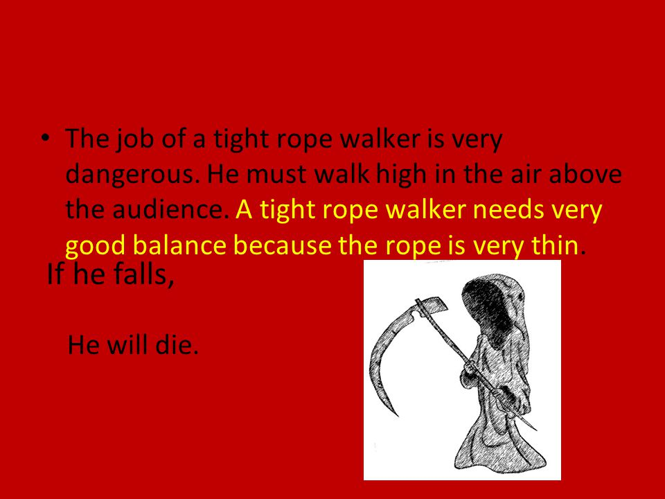 The job of a tight rope walker is very dangerous. He must walk high in the air above the audience. A tight rope walker needs very good balance because