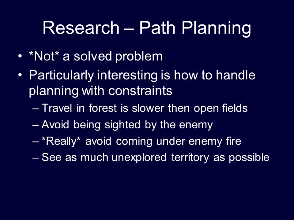 Research – Path Planning *Not* a solved problem Particularly interesting is how to handle planning with constraints –Travel in forest is slower then open fields –Avoid being sighted by the enemy –*Really* avoid coming under enemy fire –See as much unexplored territory as possible