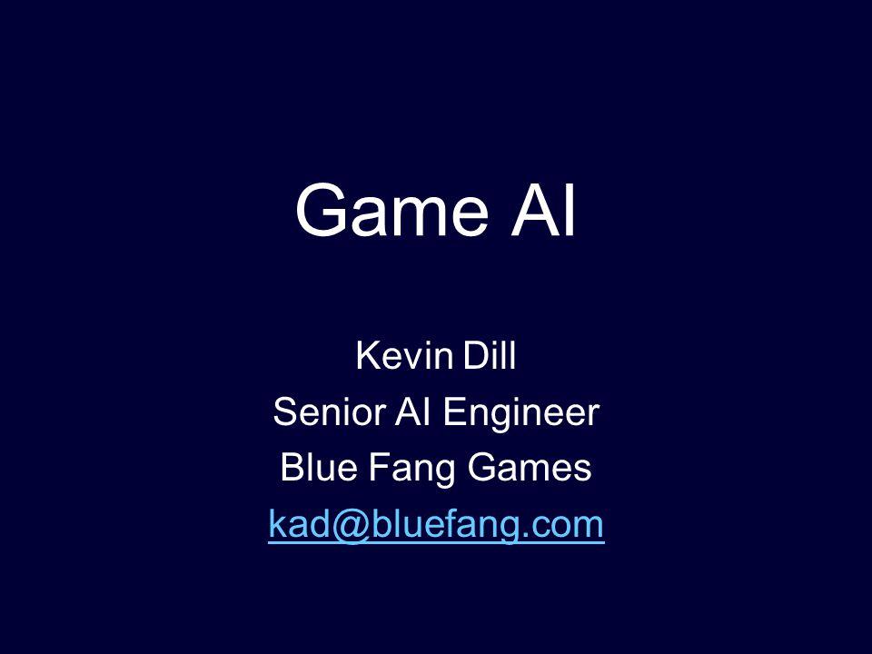 Game AI Kevin Dill Senior AI Engineer Blue Fang Games kad@bluefang.com