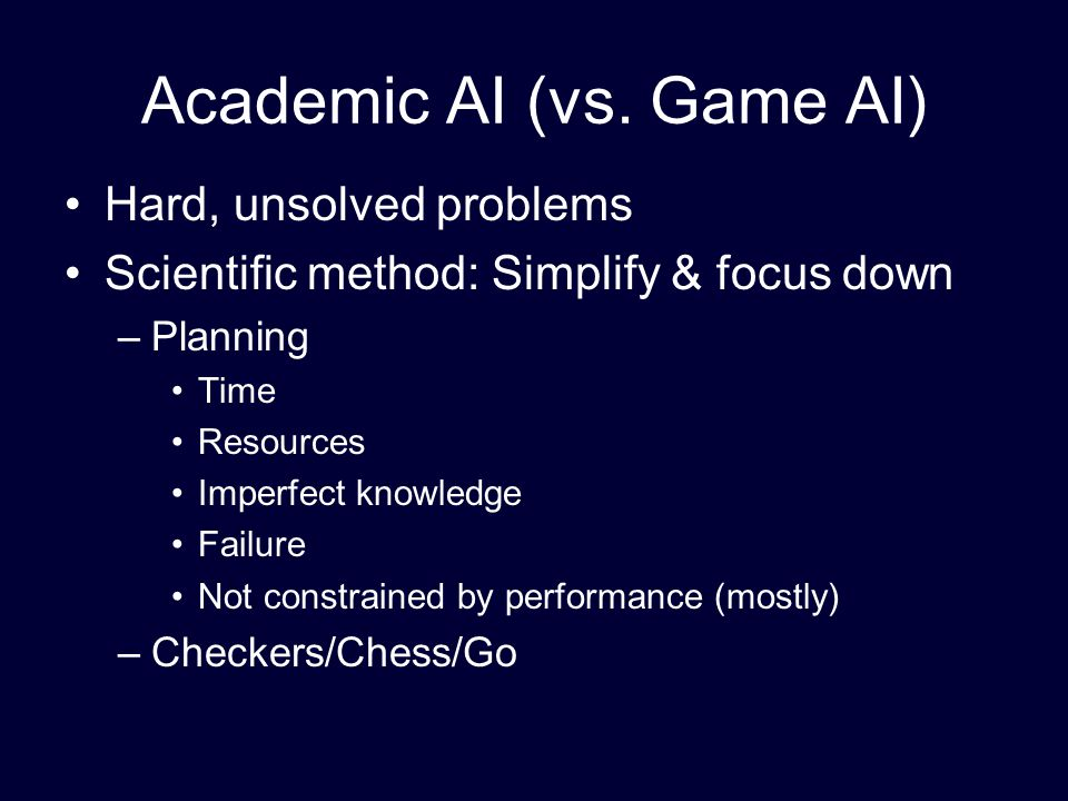 Academic AI (vs. Game AI) Hard, unsolved problems Scientific method: Simplify & focus down –Planning Time Resources Imperfect knowledge Failure Not co