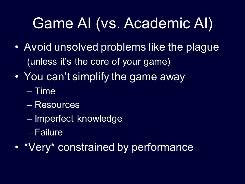 Game AI (vs. Academic AI) Avoid unsolved problems like the plague (unless it's the core of your game) You can't simplify the game away –Time –Resource