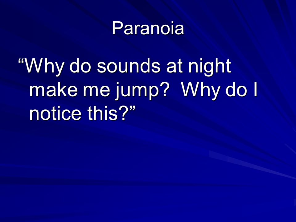"Paranoia ""Why do sounds at night make me jump? Why do I notice this?"""