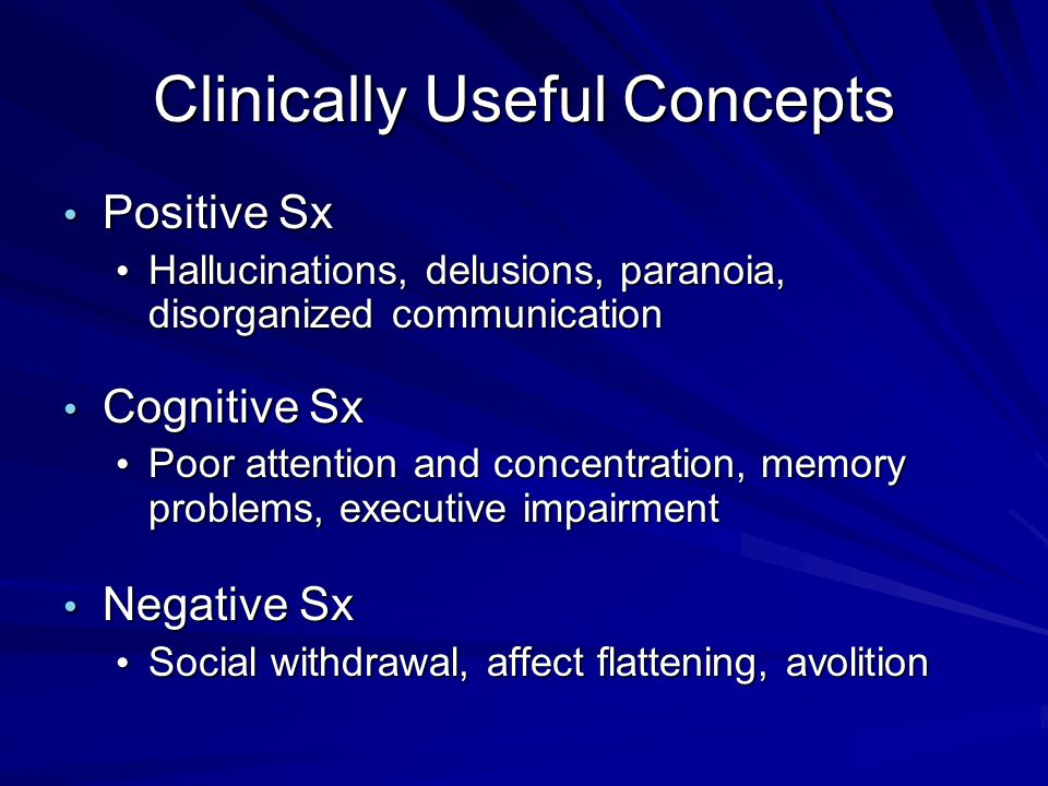Clinically Useful Concepts Positive Sx Positive Sx Hallucinations, delusions, paranoia, disorganized communication Hallucinations, delusions, paranoia