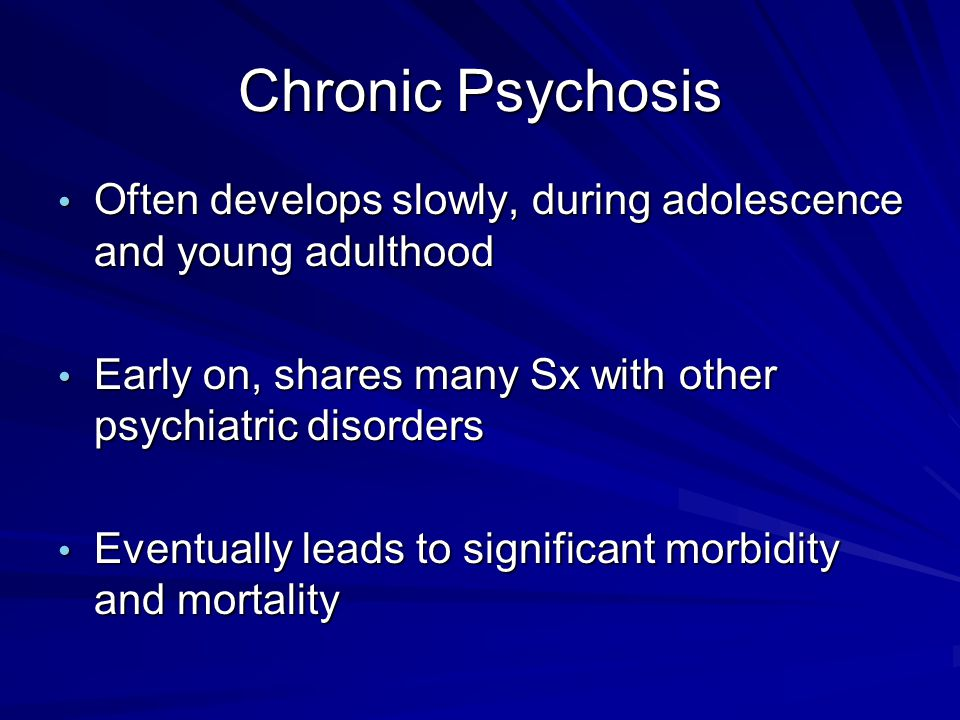 Chronic Psychosis Often develops slowly, during adolescence and young adulthood Often develops slowly, during adolescence and young adulthood Early on
