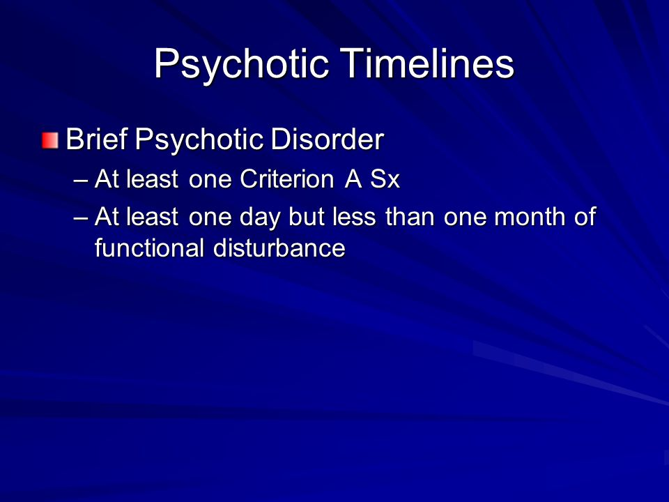 Psychotic Timelines Brief Psychotic Disorder –At least one Criterion A Sx –At least one day but less than one month of functional disturbance