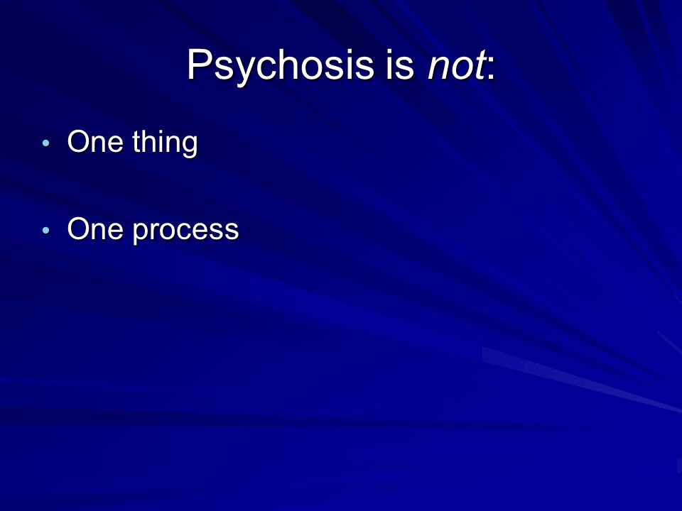 Psychosis is not: One thing One thing One process One process