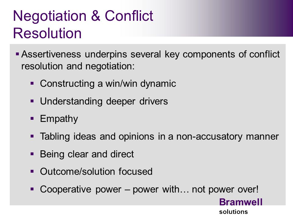 Bramwell solutions Negotiation & Conflict Resolution  Assertiveness underpins several key components of conflict resolution and negotiation:  Constructing a win/win dynamic  Understanding deeper drivers  Empathy  Tabling ideas and opinions in a non-accusatory manner  Being clear and direct  Outcome/solution focused  Cooperative power – power with… not power over!