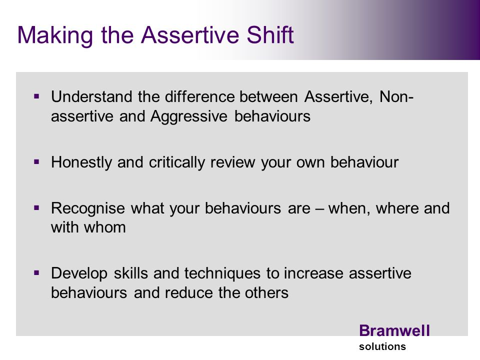 Bramwell solutions Making the Assertive Shift  Understand the difference between Assertive, Non- assertive and Aggressive behaviours  Honestly and critically review your own behaviour  Recognise what your behaviours are – when, where and with whom  Develop skills and techniques to increase assertive behaviours and reduce the others