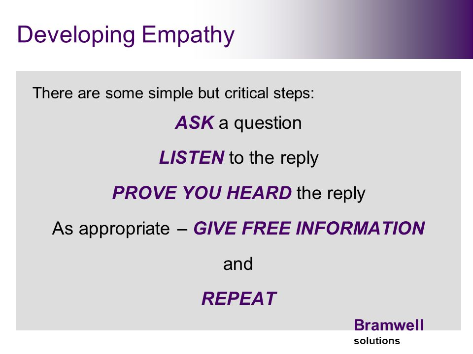 Bramwell solutions Developing Empathy There are some simple but critical steps: ASK a question LISTEN to the reply PROVE YOU HEARD the reply As appropriate – GIVE FREE INFORMATION and REPEAT