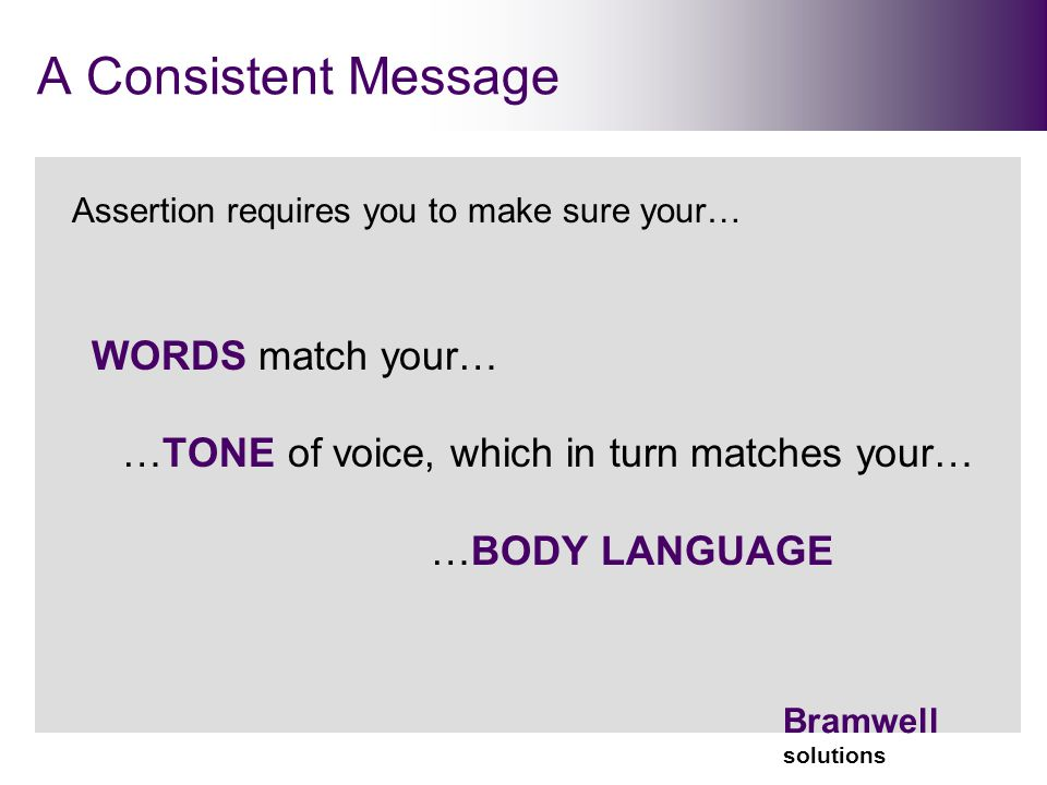 Bramwell solutions A Consistent Message Assertion requires you to make sure your… WORDS match your… …TONE of voice, which in turn matches your… …BODY LANGUAGE