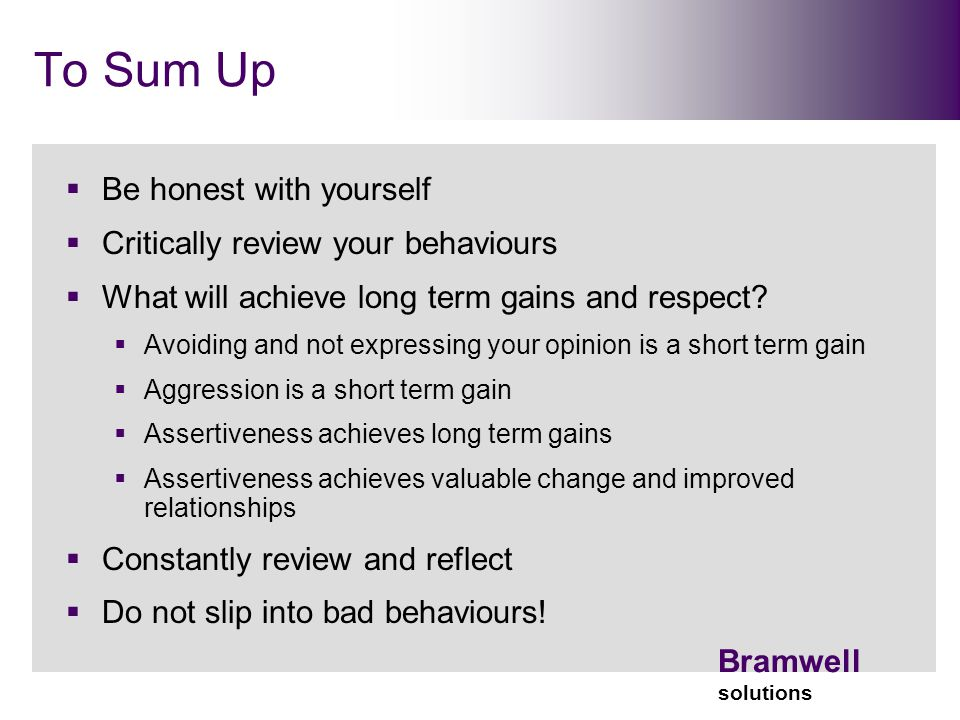 Bramwell solutions To Sum Up  Be honest with yourself  Critically review your behaviours  What will achieve long term gains and respect.