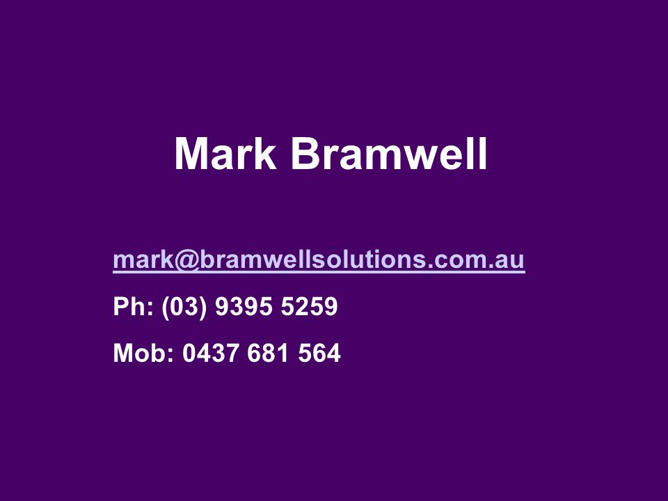 Mark Bramwell mark@bramwellsolutions.com.au Ph: (03) 9395 5259 Mob: 0437 681 564