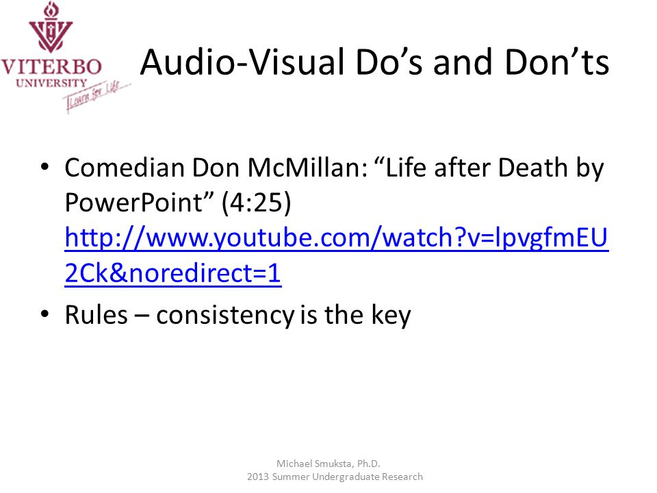 Audio-Visual Do's and Don'ts Comedian Don McMillan: Life after Death by PowerPoint (4:25) http://www.youtube.com/watch v=lpvgfmEU 2Ck&noredirect=1 http://www.youtube.com/watch v=lpvgfmEU 2Ck&noredirect=1 Rules – consistency is the key Michael Smuksta, Ph.D.
