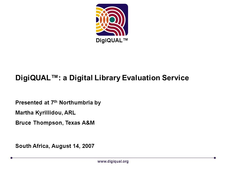 www.digiqual.org DigiQUAL™ DigiQUAL™: a Digital Library Evaluation Service Presented at 7 th Northumbria by Martha Kyrillidou, ARL Bruce Thompson, Texas A&M South Africa, August 14, 2007