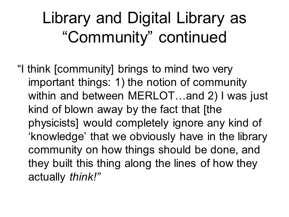 Library and Digital Library as Community continued I think [community] brings to mind two very important things: 1) the notion of community within and between MERLOT…and 2) I was just kind of blown away by the fact that [the physicists] would completely ignore any kind of 'knowledge' that we obviously have in the library community on how things should be done, and they built this thing along the lines of how they actually think!