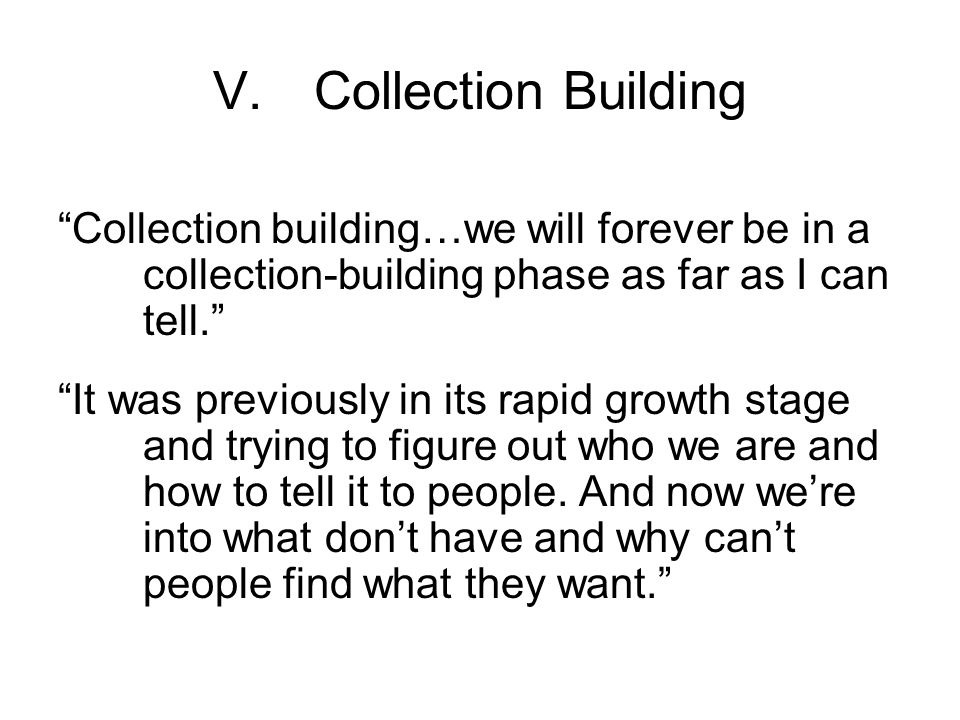V.Collection Building Collection building…we will forever be in a collection-building phase as far as I can tell. It was previously in its rapid growth stage and trying to figure out who we are and how to tell it to people.